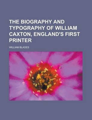 The Biography and Typography of William Caxton, England's First Printer (Paperback): William Blades