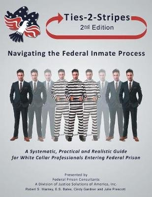 Ties-2-Stripes - How to Survive the Federal Inmate Process: A Systematic, Practical, and Realistic Guide (Paperback): Robert S...