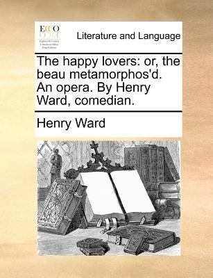 The Happy Lovers - Or, the Beau Metamorphos'd. an Opera. by Henry Ward, Comedian. (Paperback): Henry Ward