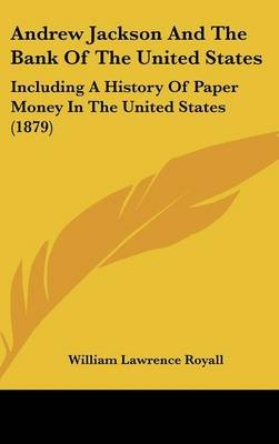 Andrew Jackson and the Bank of the United States - Including a History of Paper Money in the United States (1879) (Hardcover):...