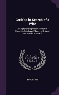 C Lebs in Search of a Wife - Comprehending Observations on Domestic Habits and Manners, Religion and Morals, Volume 2...
