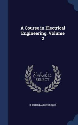 A Course in Electrical Engineering, Volume 2 (Hardcover): Chester Laurens Dawes