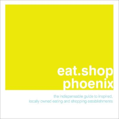 Eat.Shop.Phoenix - the Indispensable Guide to Inspired, Locally Owned Eating and Shopping (Paperback): Anna H. Blessing