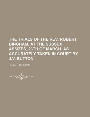 The Trials of the REV. Robert Bingham, at the Sussex Assizes, 26th of March. as Accurately Taken in Court by J.V. Button...
