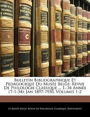 Bulletin Bibliographique Et Pedagogique Du Musee Belge - Revue de Philologie Classique ... 1.-34 Annee (T-1-34); Jan 1897-1930,...