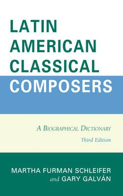 Latin American Classical Composers - A Biographical Dictionary (Electronic book text, 3rd ed.): Martha Furman Schleifer