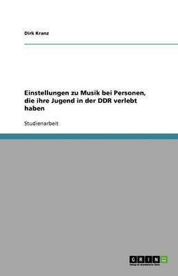 Einstellungen Zu Musik Bei Personen, Die Ihre Jugend in Der Ddr Verlebt Haben (German, Paperback): Dirk Kranz