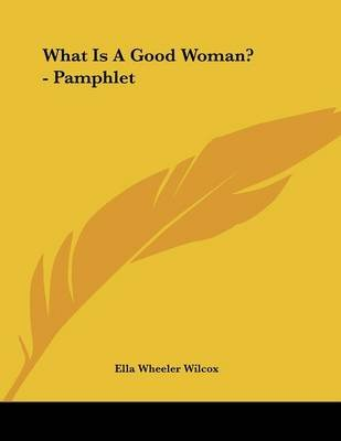 What Is a Good Woman? - Pamphlet (Paperback): Ella Wheeler Wilcox