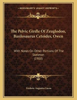 The Pelvic Girdle of Zeuglodon, Basilosaurus Cetoides, Owen - With Notes on Other Portions of the Skeleton (1900) (Paperback):...