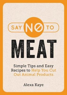 Say No to Meat - Simple Tips and Easy Recipes to Help You Cut Out Animal Products (Paperback): Alexa Kaye
