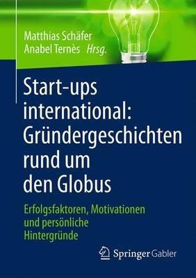 Start-Ups International: Grundergeschichten Rund Um Den Globus - Erfolgsfaktoren, Motivationen Und Personliche Hintergrunde...