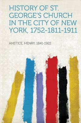 History of St. George's Church in the City of New York, 1752-1811-1911 (Paperback): Anstice Henry 1841-1922