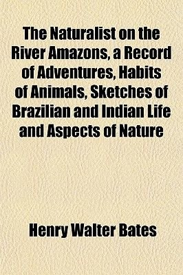 The Naturalist on the River Amazons, a Record of Adventures, Habits of Animals, Sketches of Brazilian and Indian Life and...