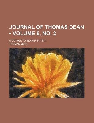 Journal of Thomas Dean (Volume 6, No. 2); A Voyage to Indiana in 1817 (Paperback): Thomas Dean