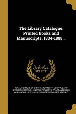 The Library Catalogue. Printed Books and Manuscripts. 1834-1888 .. (Paperback): Royal Institute of British Architects L.