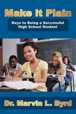 Make It Plain - Keys to Being a Successful High School Student (Paperback): Dr. Marvin L. Byrd