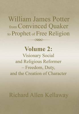 William James Potter from Convinced Quaker to Prophet of Free Religion - Volume 2: Visionary Social and Religious Reformer -...