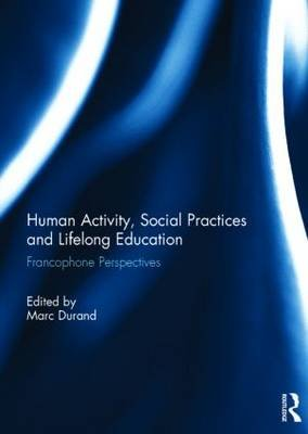 Human Activity, Social Practices and Lifelong Education - Francophone Perspectives (Hardcover): Marc Durand