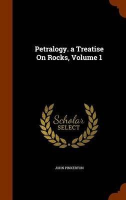 Petralogy. a Treatise on Rocks, Volume 1 (Hardcover): John Pinkerton
