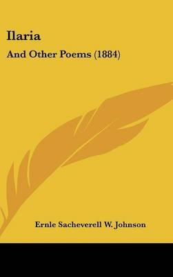 Ilaria - And Other Poems (1884) (Hardcover): Ernle Sacheverell W Johnson