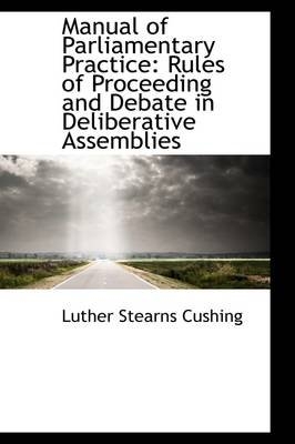 Manual of Parliamentary Practice - Rules of Proceeding and Debate in Deliberative Assemblies (Paperback): Luther Stearns Cushing
