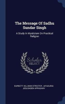 The Message of Sadhu Sundar Singh - A Study in Mysticism on Practical Religion (Hardcover): Burnett Hillman Streeter