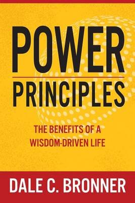 Power Principles - The Benefits of a Wisdom-Driven Life (Paperback): Dale Bronner