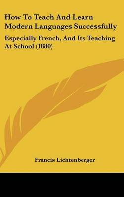 How to Teach and Learn Modern Languages Successfully - Especially French, and Its Teaching at School (1880) (Hardcover):...