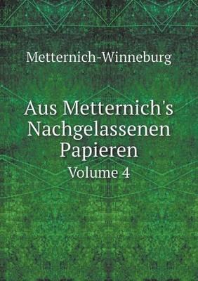 Aus Metternich's Nachgelassenen Papieren Volume 4 (German, Paperback): Metternich-Winneburg