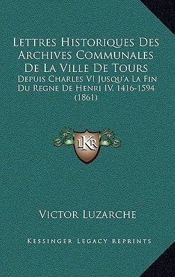 Lettres Historiques Des Archives Communales de La Ville de Tours - Depuis Charles VI Jusqu'a La Fin Du Regne de Henri IV,...