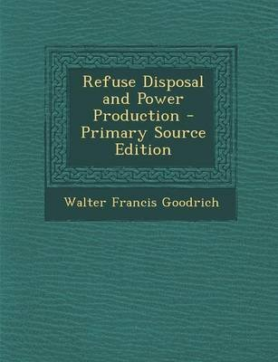 Refuse Disposal and Power Production (Paperback): Walter Francis Goodrich