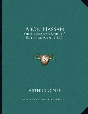Abon Hassan - Or an Arabian Knight's Entertainment (1869) (Paperback): Arthur O'Neil