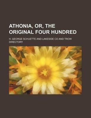 Athonia, Or, the Original Four Hundred (Paperback): H. George Schuette