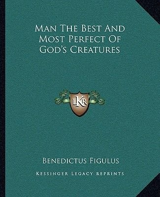 Man the Best and Most Perfect of God's Creatures (Paperback): Benedictus Figulus