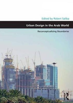 Urban Design in the Arab World - Reconceptualizing Boundaries (Electronic book text): Robert Saliba