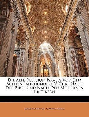 Die Alte Religion Israels VOR Dem Achten Jahrhundert V. Chr., Nach Der Bibel Und Nach Den Modernen Kritikern (English, German,...