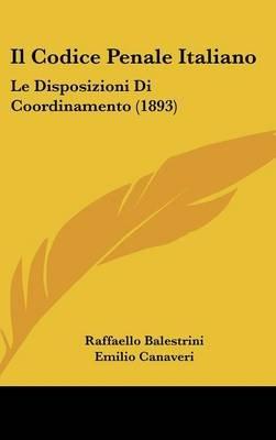 Il Codice Penale Italiano - Le Disposizioni Di Coordinamento (1893) (English, Italian, Hardcover): Raffaello Balestrini, Emilio...