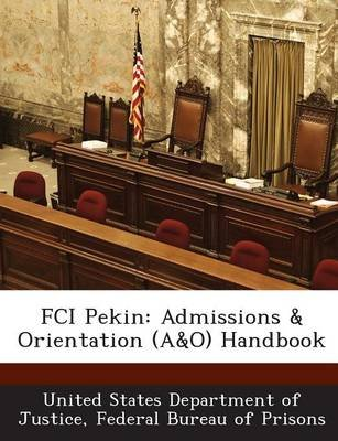 Fci Pekin - Admissions & Orientation (A&o) Handbook (Paperback): Fed United States Department of Justice