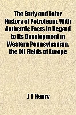 The Early and Later History of Petroleum, with Authentic Facts in Regard to Its Development in Western Pennsylvanian. the Oil...