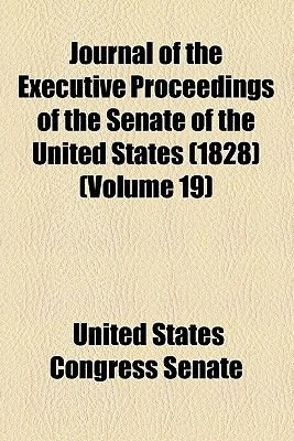 Journal of the Executive Proceedings of the Senate of the United States (1828) (Volume 19) (Paperback): United States Congress...