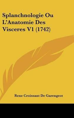 Splanchnologie Ou L'Anatomie Des Visceres V1 (1742) (English, French, Hardcover): Rene Croissant De Garengeot