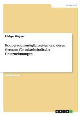 Kooperationsmoglichkeiten Und Deren Grenzen Fur Mittelstandische Unternehmungen (German, Paperback): Rudiger Wegner
