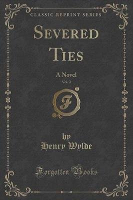 Severed Ties, Vol. 2 - A Novel (Classic Reprint) (Paperback): Henry Wylde