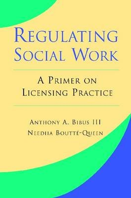 Regulating Social Work - A Primer on Licensing Practice (Paperback): Anthony Bibus, Needha Boutte-Queen
