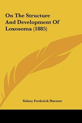 On the Structure and Development of Loxosoma (1885) (Hardcover): Sidney Frederick Harmer