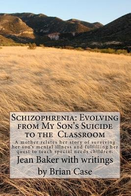 Schizophrenia - Evolving from My Son's Suicide to the Classroom: A Mother Relates Her Life Experience with Her Son's...