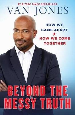 Beyond The Messy Truth - How We Came Apart, How We Come Together (Hardcover): Van Jones