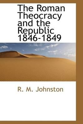 The Roman Theocracy and the Republic 1846-1849 (Hardcover): R.M. Johnston