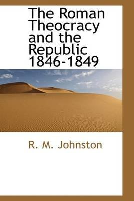 The Roman Theocracy and the Republic 1846-1849 (Hardcover): R.M. Johnston
