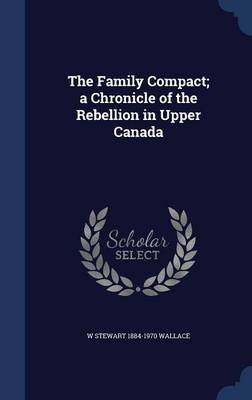 The Family Compact; A Chronicle of the Rebellion in Upper Canada (Hardcover): W Stewart 1884-1970 Wallace